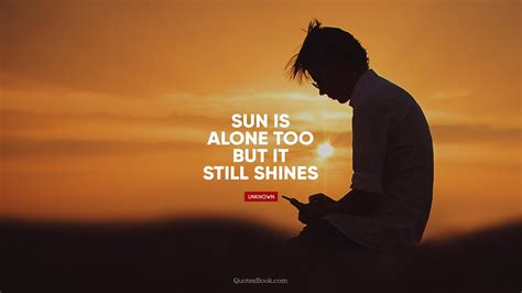 Sun is alone too but it still shines - QuotesBook